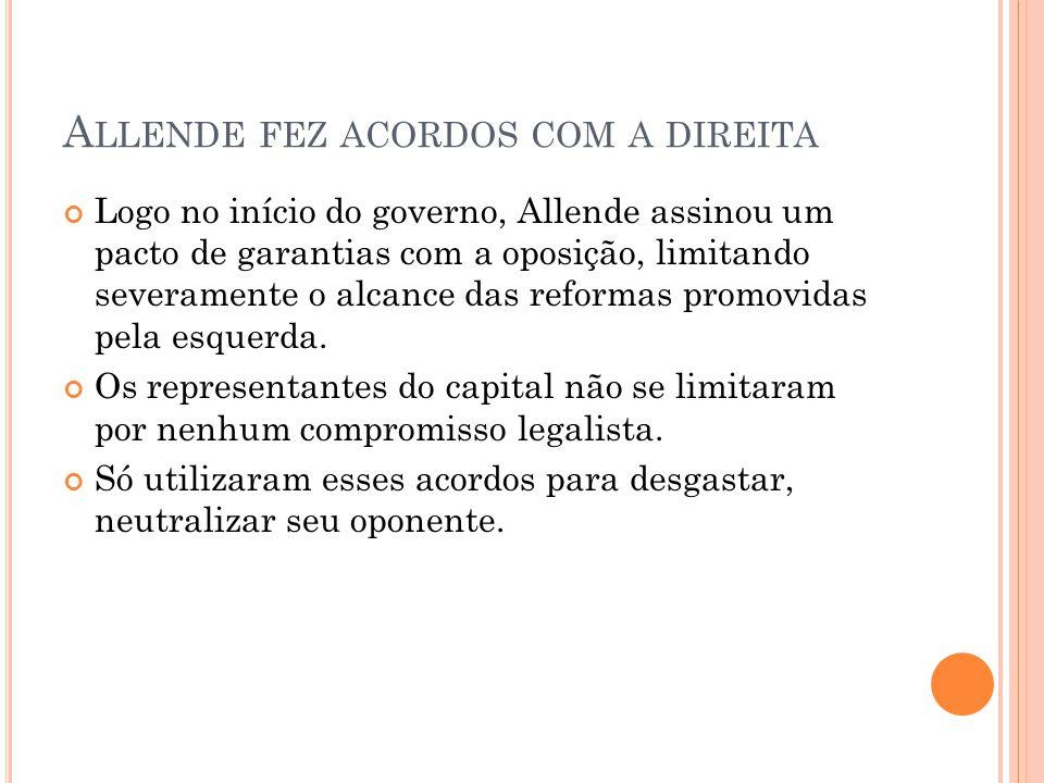 A LLENDE FEZ ACORDOS COM A DIREITA Logo no início do governo, Allende assinou um pacto de garantias com a oposição, limitando severamente o alcance da