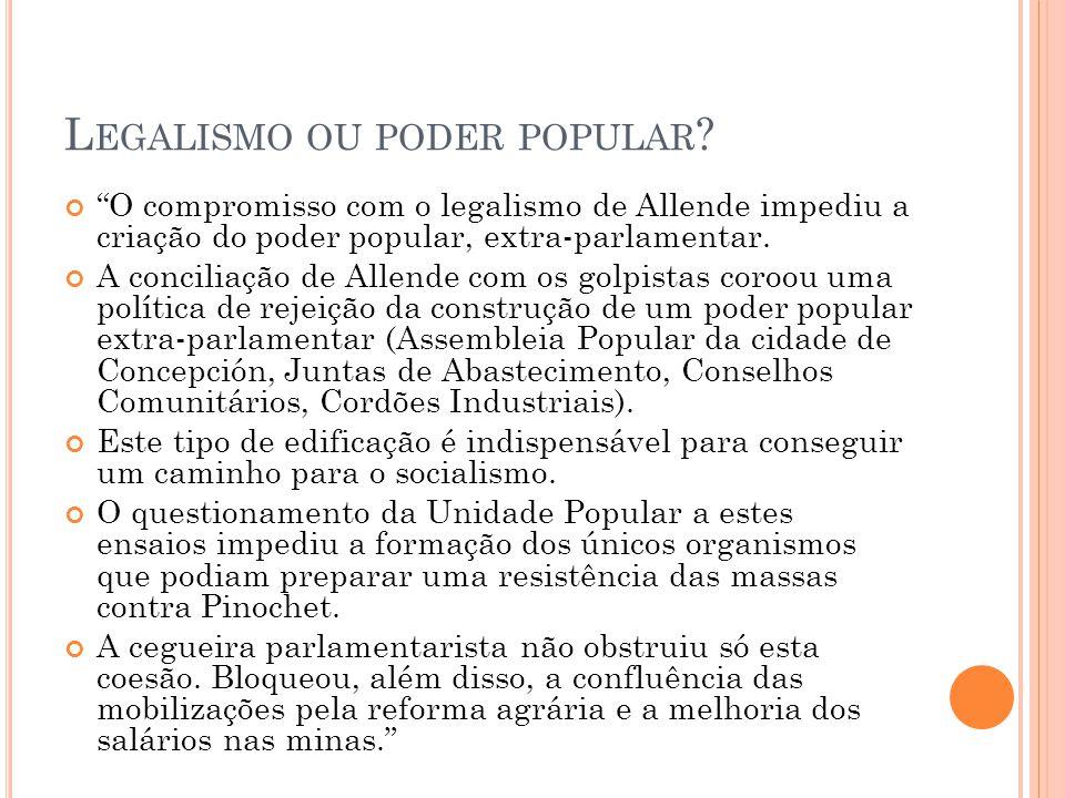 """L EGALISMO OU PODER POPULAR ? """"O compromisso com o legalismo de Allende impediu a criação do poder popular, extra-parlamentar. A conciliação de Allend"""