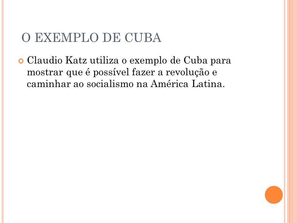 O EXEMPLO DE CUBA Claudio Katz utiliza o exemplo de Cuba para mostrar que é possível fazer a revolução e caminhar ao socialismo na América Latina.