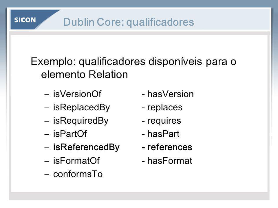 Dublin Core: qualificadores Exemplo: qualificadores disponíveis para o elemento Relation –isVersionOf- hasVersion –isReplacedBy- replaces –isRequiredB