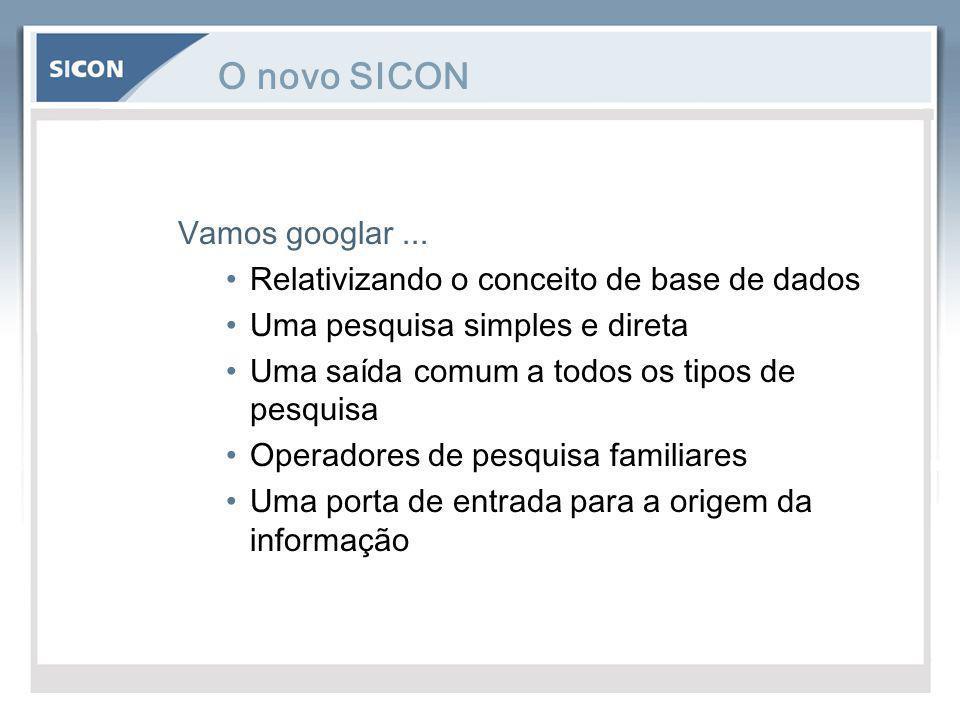 O novo SICON Vamos googlar... Relativizando o conceito de base de dados Uma pesquisa simples e direta Uma saída comum a todos os tipos de pesquisa Ope
