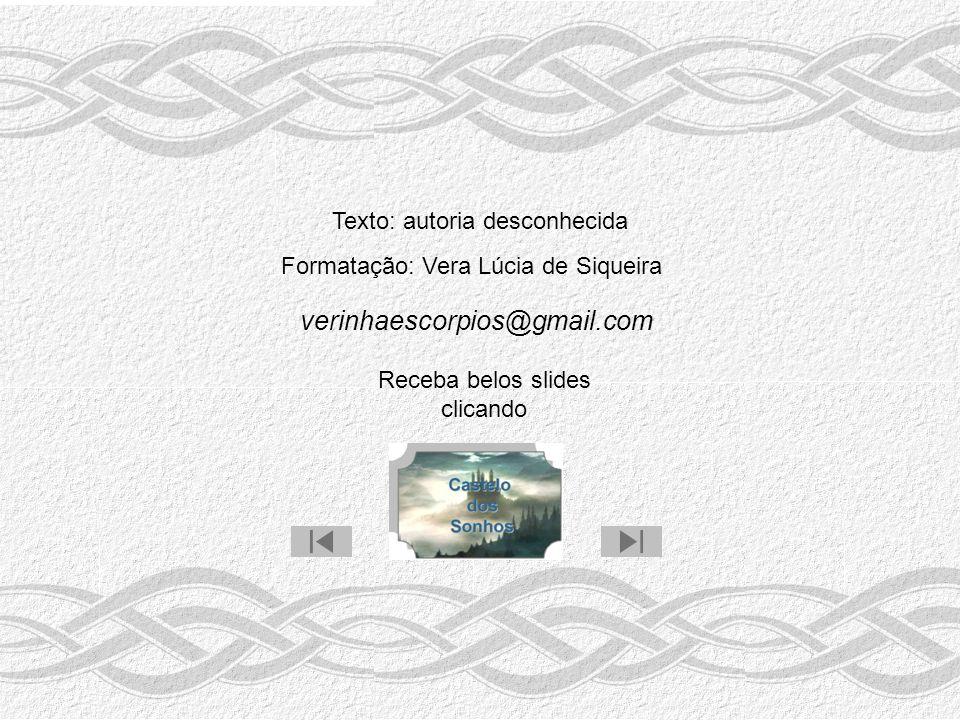 Texto: autoria desconhecida Formatação: Vera Lúcia de Siqueira verinhaescorpios@gmail.com Receba belos slides clicando