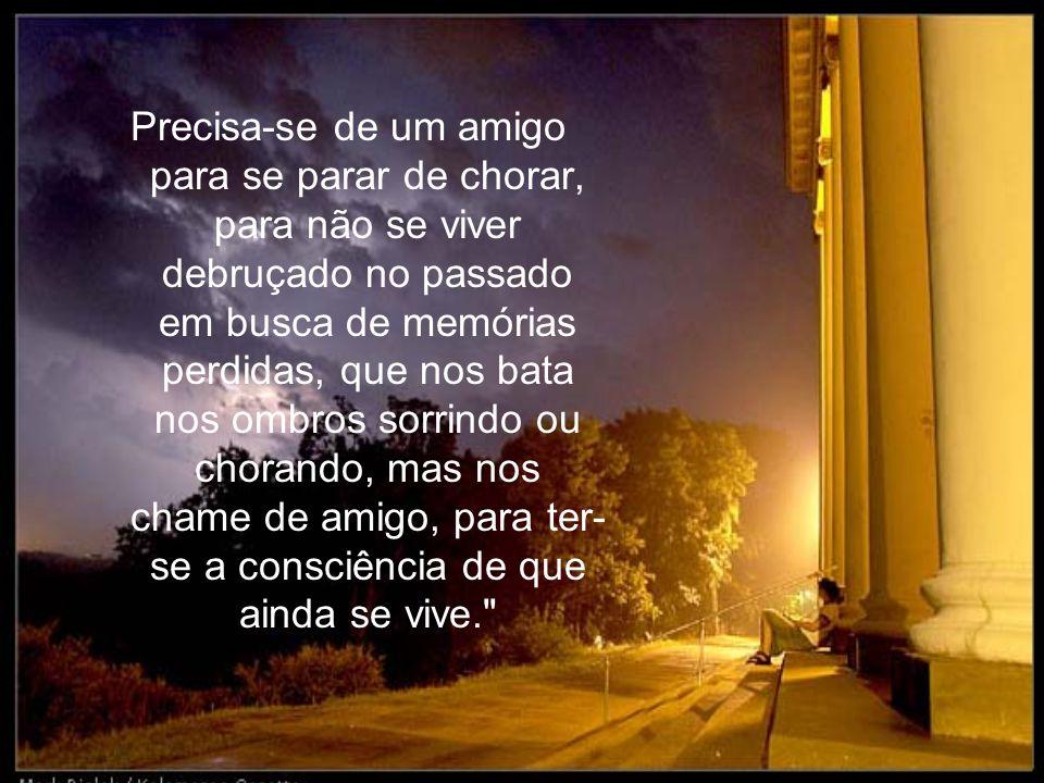 Precisa-se de um amigo para se parar de chorar, para não se viver debruçado no passado em busca de memórias perdidas, que nos bata nos ombros sorrindo