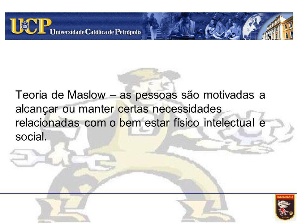 Teoria de Maslow – as pessoas são motivadas a alcançar ou manter certas necessidades relacionadas com o bem estar físico intelectual e social.