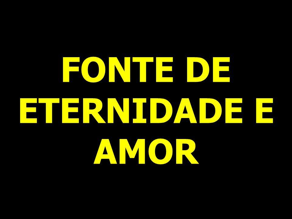 FONTE DE ETERNIDADE E AMOR