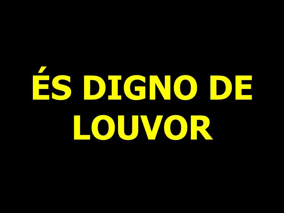 ÉS DIGNO DE LOUVOR