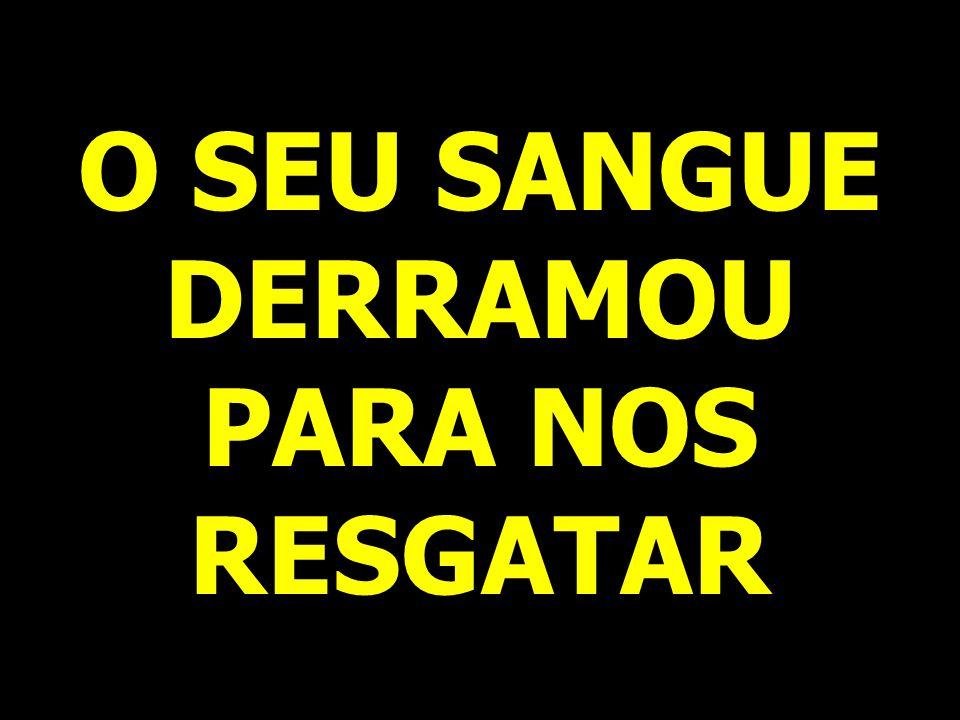 O SEU SANGUE DERRAMOU PARA NOS RESGATAR
