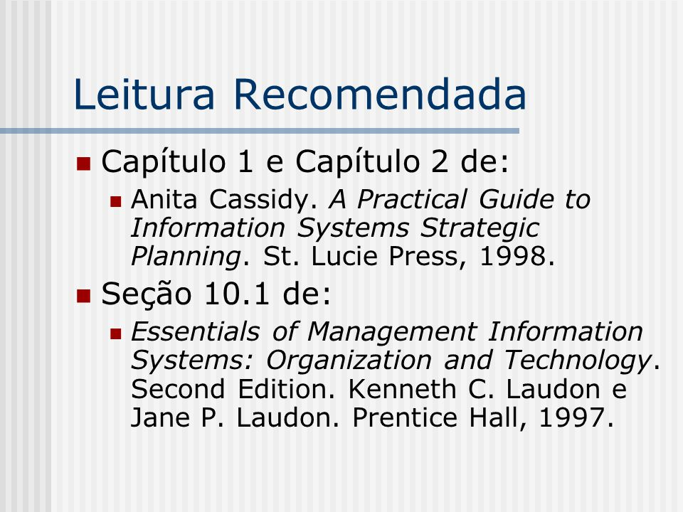 Leitura Recomendada Capítulo 1 e Capítulo 2 de: Anita Cassidy. A Practical Guide to Information Systems Strategic Planning. St. Lucie Press, 1998. Seç
