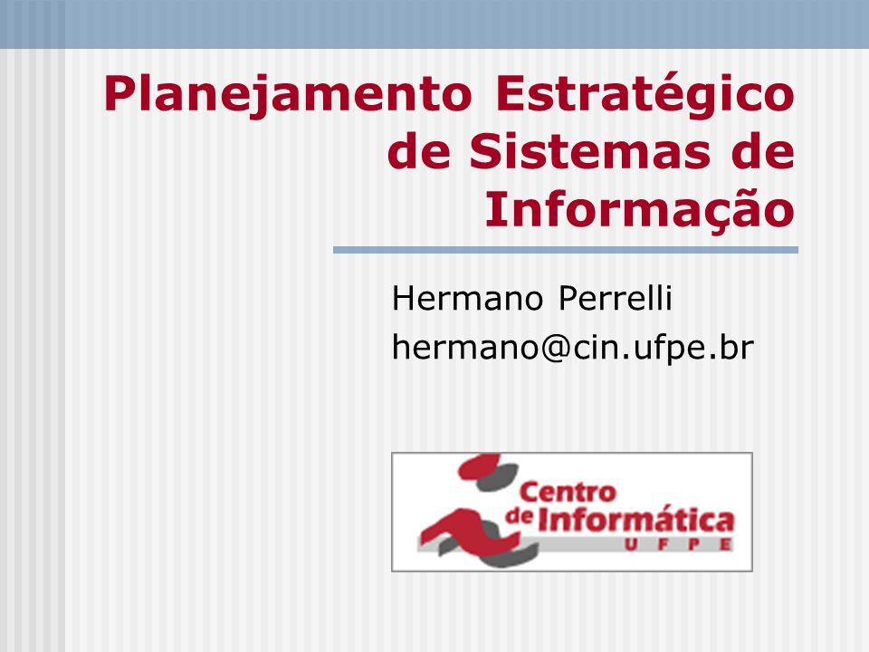 Planejamento Estratégico de Sistemas de Informação Hermano Perrelli hermano@cin.ufpe.br