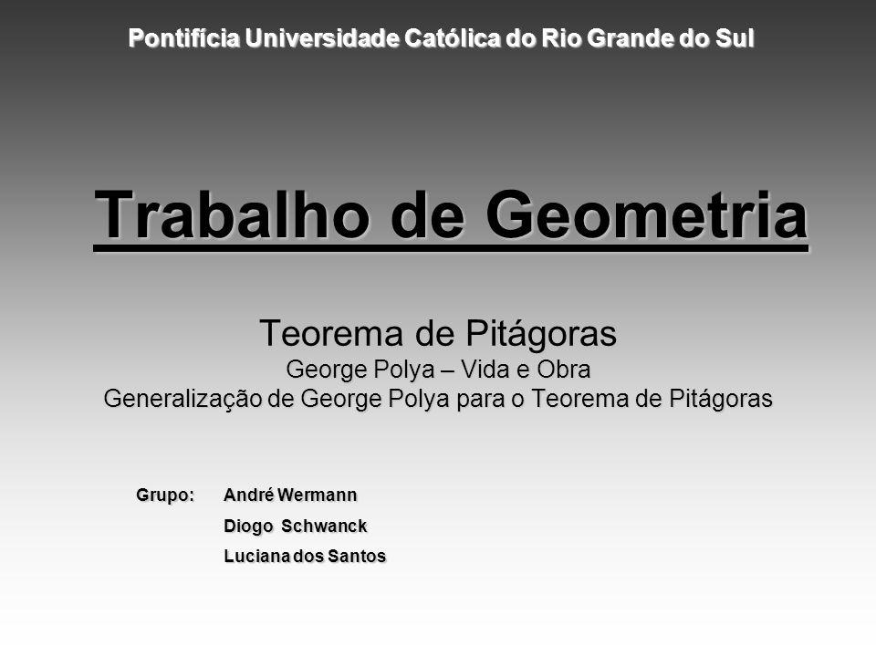 Trabalho de Geometria Teorema de Pitágoras George Polya – Vida e Obra Generalização de George Polya para o Teorema de Pitágoras Pontifícia Universidad