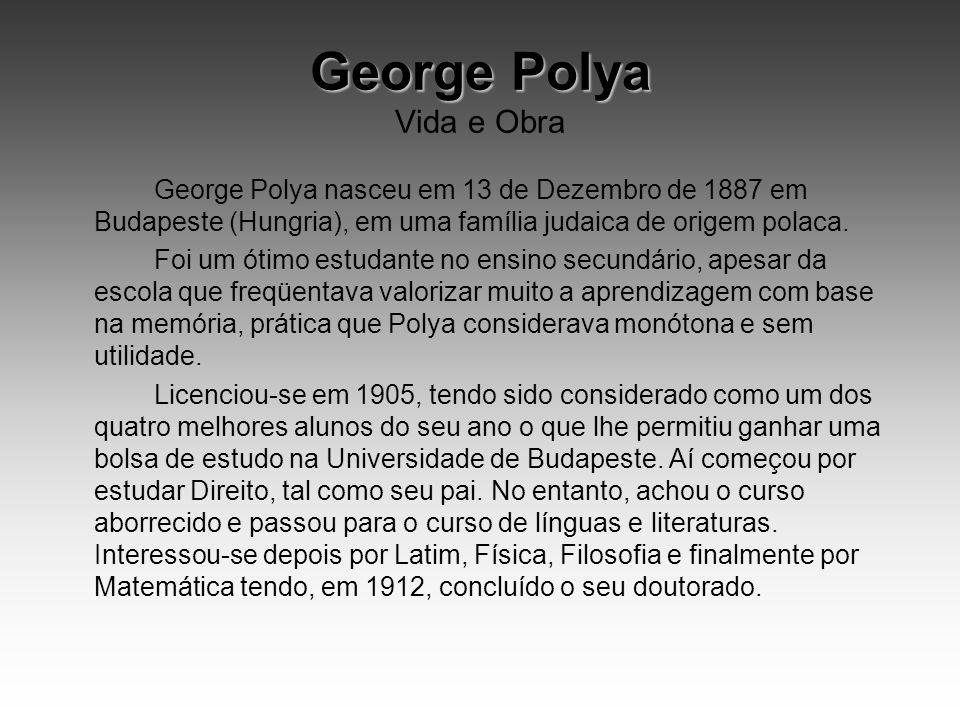 George Polya George Polya Vida e Obra George Polya nasceu em 13 de Dezembro de 1887 em Budapeste (Hungria), em uma família judaica de origem polaca. F