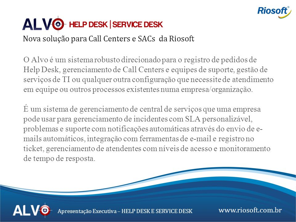 www.riosoft.com.br Apresentação Executiva – HELP DESK E SERVICE DESK Gestão de SLA – Acordos de Níveis de Serviços vinculando um SLA ao tipo de serviço: Nesta tela serão cadastrados os acordos de níveis de serviços onde são vinculados os tipos de serviços, calendários e prazos de atendimento para este SLA.