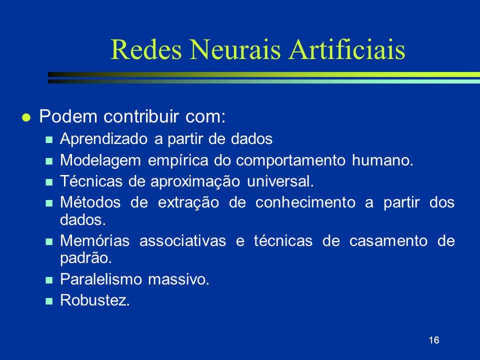 16 Redes Neurais Artificiais l Podem contribuir com: n Aprendizado a partir de dados n Modelagem empírica do comportamento humano. n Técnicas de aprox
