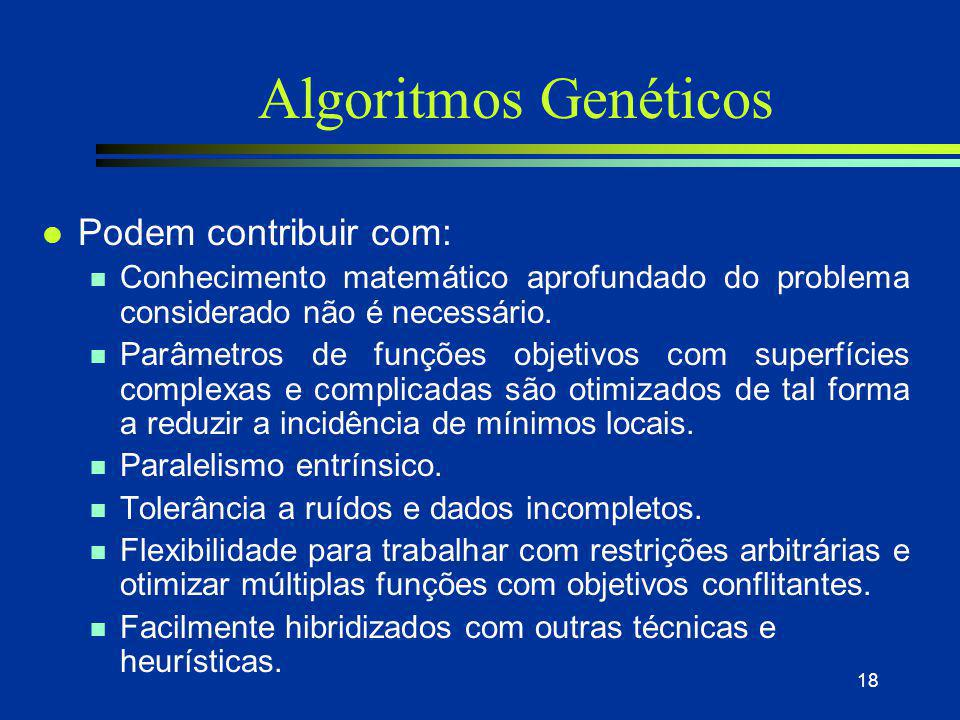 18 Algoritmos Genéticos l Podem contribuir com: n Conhecimento matemático aprofundado do problema considerado não é necessário. n Parâmetros de funçõe