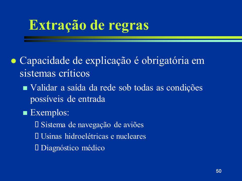 50 Extração de regras l Capacidade de explicação é obrigatória em sistemas críticos n Validar a saída da rede sob todas as condições possíveis de entr