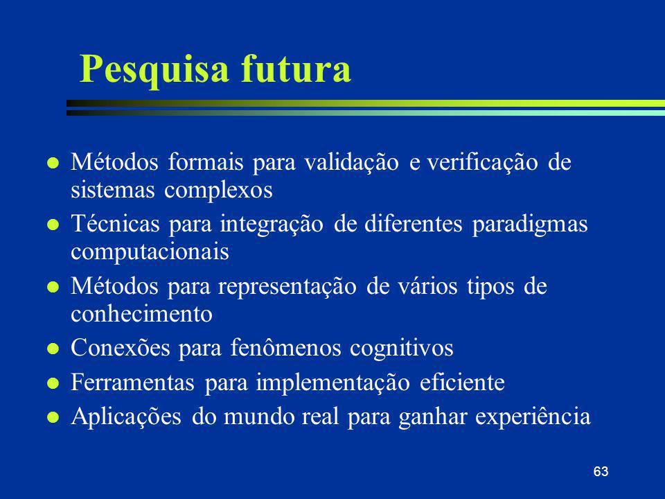 63 Pesquisa futura l Métodos formais para validação e verificação de sistemas complexos l Técnicas para integração de diferentes paradigmas computacio
