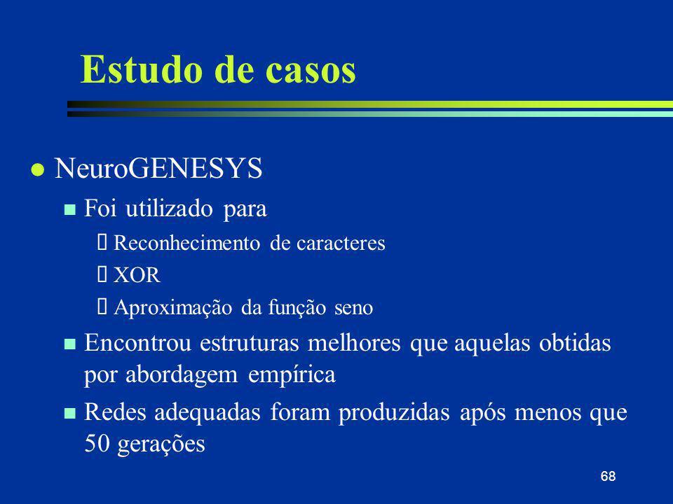 68 Estudo de casos l NeuroGENESYS n Foi utilizado para  Reconhecimento de caracteres  XOR  Aproximação da função seno n Encontrou estruturas melhor