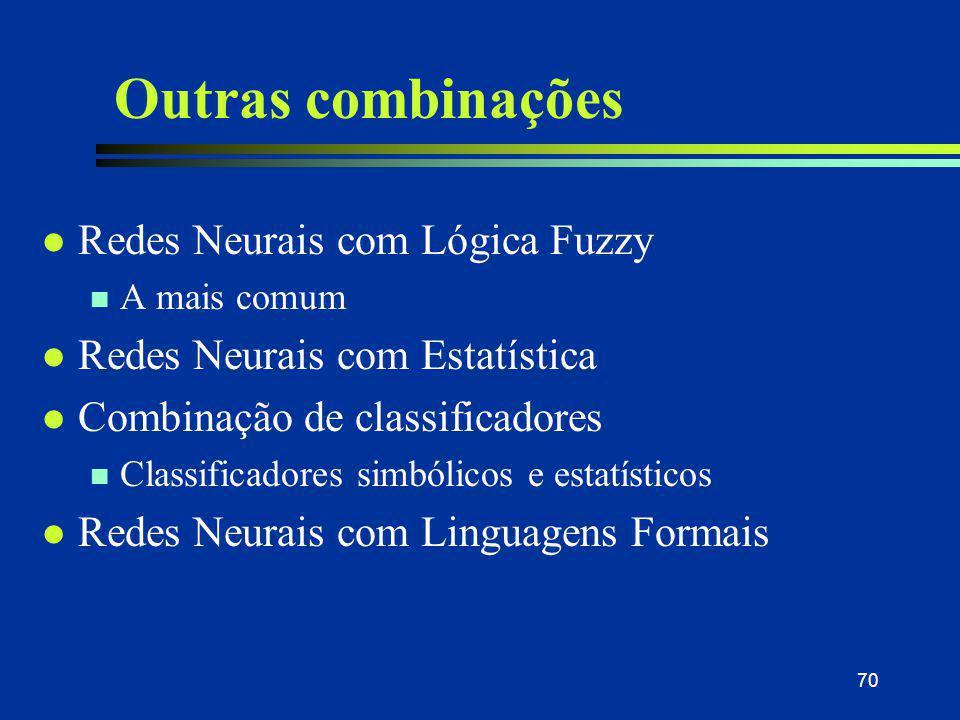 70 Outras combinações l Redes Neurais com Lógica Fuzzy n A mais comum l Redes Neurais com Estatística l Combinação de classificadores n Classificadore