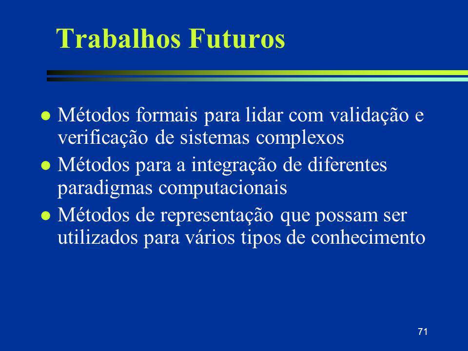 71 Trabalhos Futuros l Métodos formais para lidar com validação e verificação de sistemas complexos l Métodos para a integração de diferentes paradigm