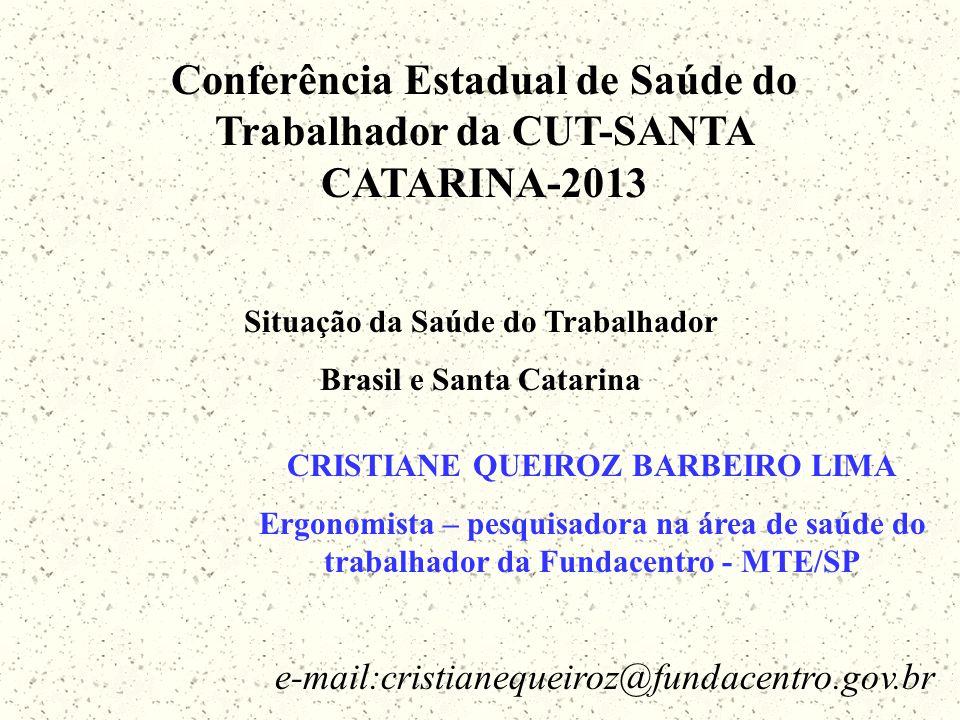 e-mail:cristianequeiroz@fundacentro.gov.br CRISTIANE QUEIROZ BARBEIRO LIMA Ergonomista – pesquisadora na área de saúde do trabalhador da Fundacentro - MTE/SP Conferência Estadual de Saúde do Trabalhador da CUT-SANTA CATARINA-2013 Situação da Saúde do Trabalhador Brasil e Santa Catarina