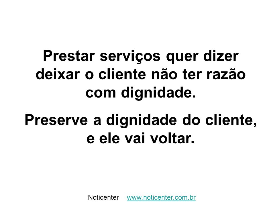 Noticenter – www.noticenter.com.brwww.noticenter.com.br Prestar serviços quer dizer deixar o cliente não ter razão com dignidade.