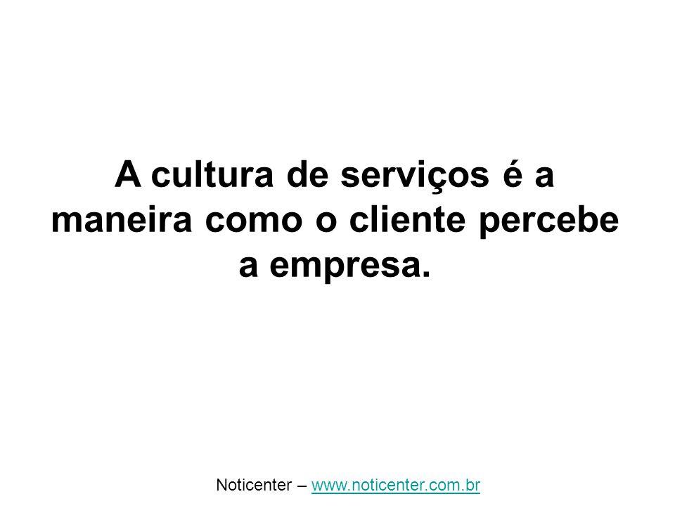 Noticenter – www.noticenter.com.brwww.noticenter.com.br A cultura de serviços é a maneira como o cliente percebe a empresa.