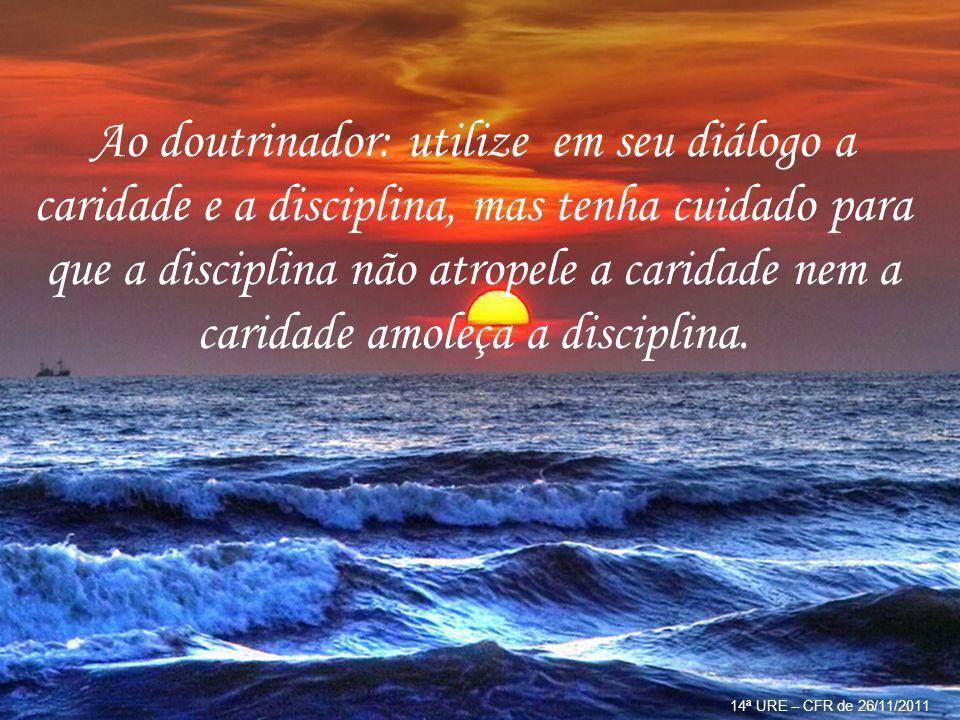 14ª URE – CFR de 26/11/2011 Texto: Conselhos e lembretes úteis em um Centro Espírita.