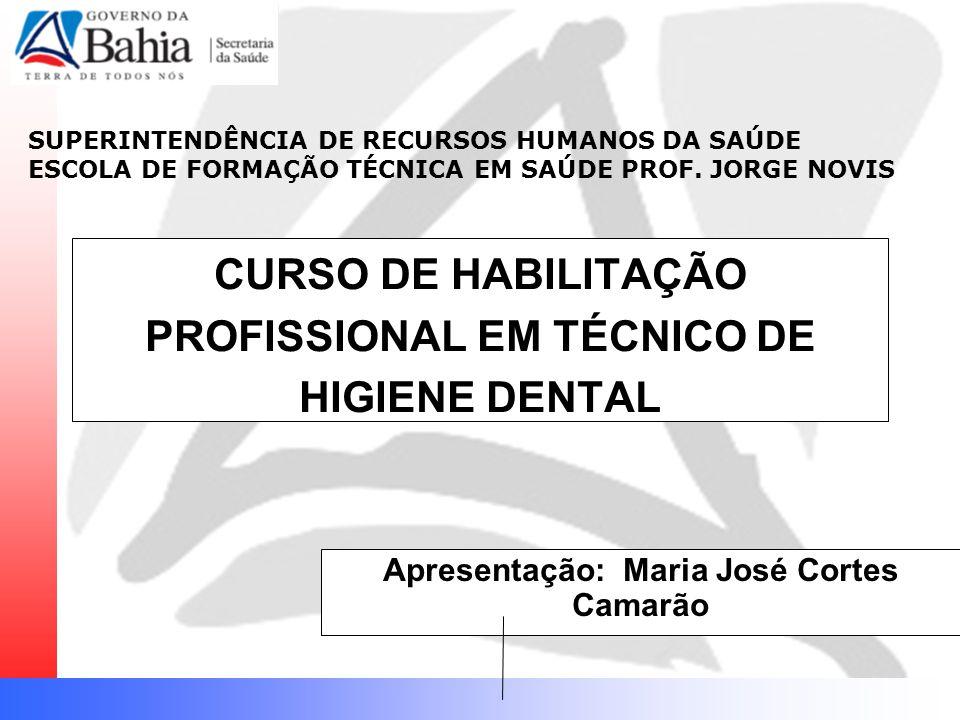 CURSO DE HABILITAÇÃO PROFISSIONAL EM TÉCNICO DE HIGIENE DENTAL Apresentação: Maria José Cortes Camarão SUPERINTENDÊNCIA DE RECURSOS HUMANOS DA SAÚDE ESCOLA DE FORMAÇÃO TÉCNICA EM SAÚDE PROF.