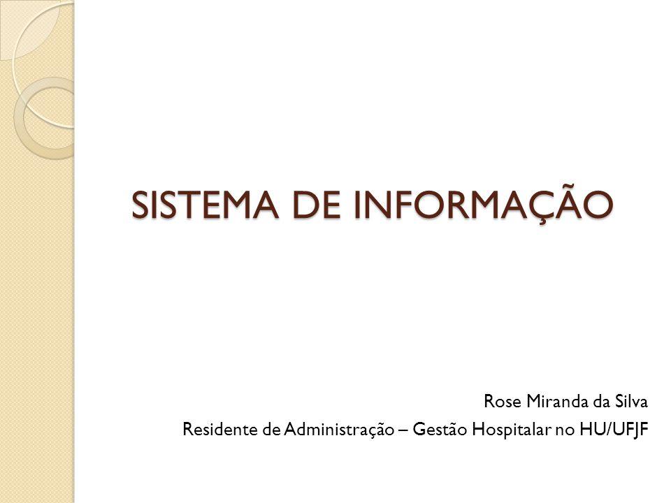 SISTEMA DE INFORMAÇÃO Rose Miranda da Silva Residente de Administração – Gestão Hospitalar no HU/UFJF