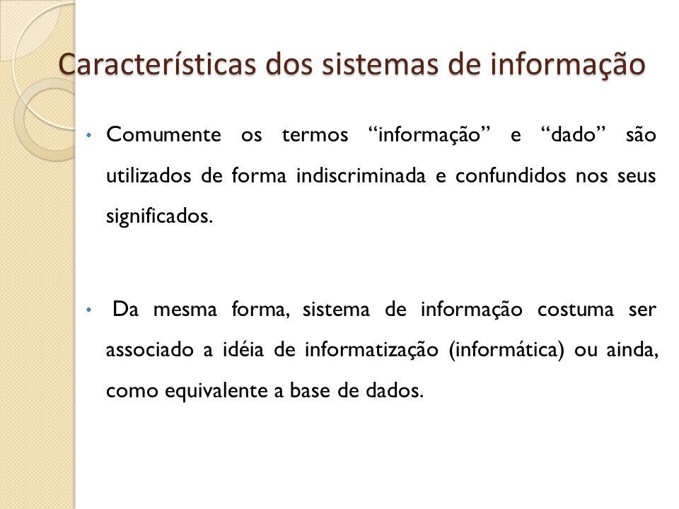 Características dos sistemas de informação Comumente os termos informação e dado são utilizados de forma indiscriminada e confundidos nos seus significados.