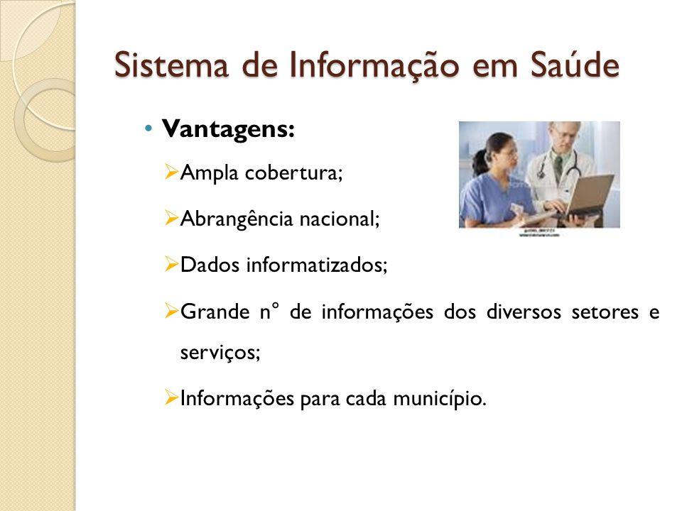 Sistema de Informação em Saúde Vantagens:  Ampla cobertura;  Abrangência nacional;  Dados informatizados;  Grande n° de informações dos diversos setores e serviços;  Informações para cada município.