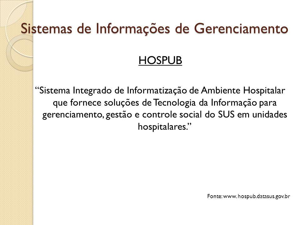 Sistemas de Informações de Gerenciamento HOSPUB Sistema Integrado de Informatização de Ambiente Hospitalar que fornece soluções de Tecnologia da Informação para gerenciamento, gestão e controle social do SUS em unidades hospitalares. Fonte: www.