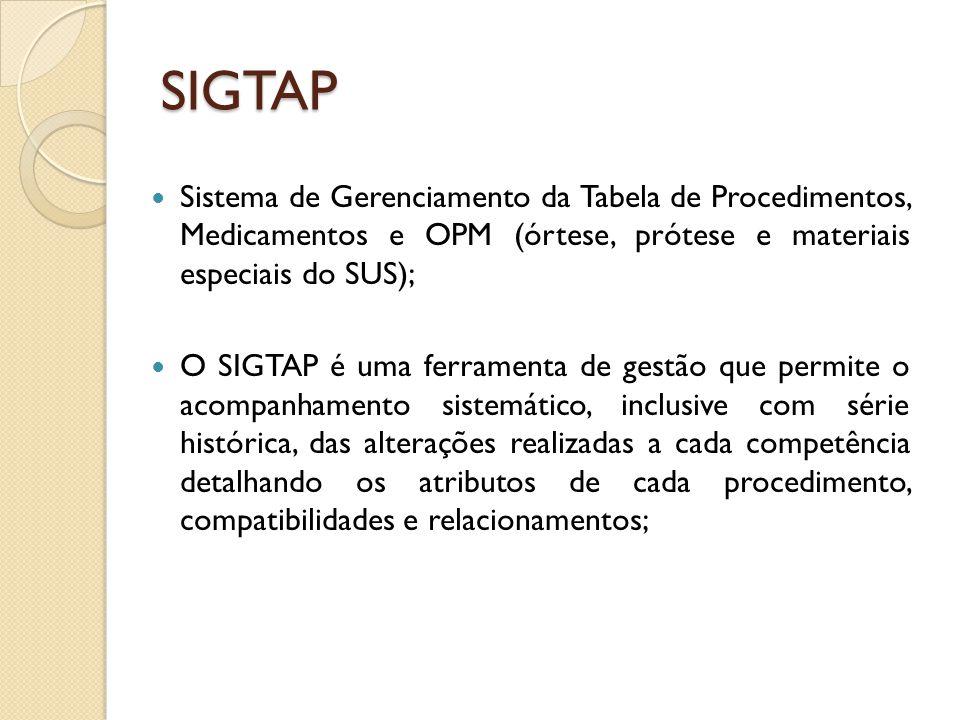 SIGTAP Sistema de Gerenciamento da Tabela de Procedimentos, Medicamentos e OPM (órtese, prótese e materiais especiais do SUS); O SIGTAP é uma ferramenta de gestão que permite o acompanhamento sistemático, inclusive com série histórica, das alterações realizadas a cada competência detalhando os atributos de cada procedimento, compatibilidades e relacionamentos;