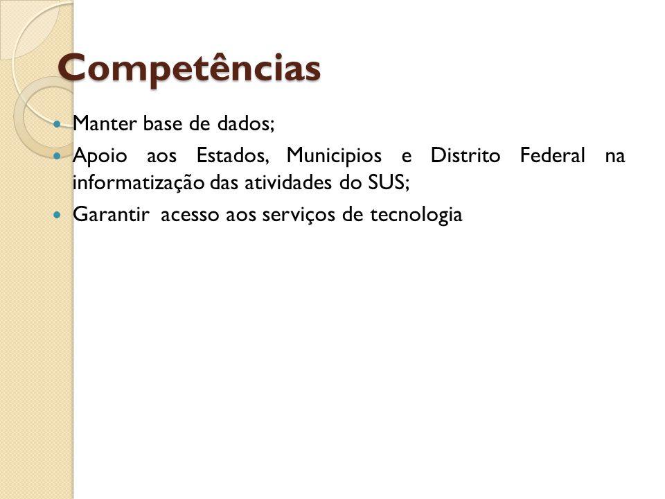 Competências Manter base de dados; Apoio aos Estados, Municipios e Distrito Federal na informatização das atividades do SUS; Garantir acesso aos serviços de tecnologia
