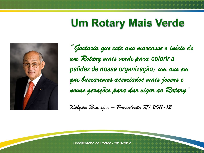 """Coordenador do Rotary - 2010-2012 """"Gostaria que este ano marcasse o início de um Rotary mais verde para colorir a palidez de nossa organização ; um an"""