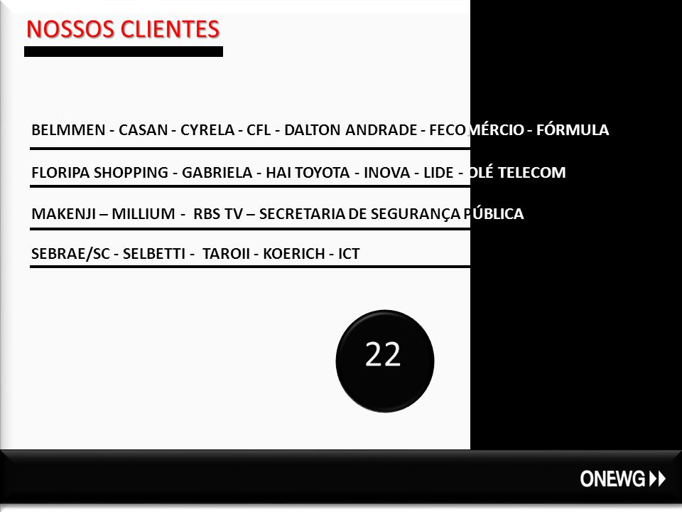 NOSSOS CLIENTES 22 M BELMMEN - CASAN - CYRELA - CFL - DALTON ANDRADE - FECOMÉRCIO - FÓRMULA FLORIPA SHOPPING - GABRIELA - HAI TOYOTA - INOVA - LIDE - OLÉ TELECOM MAKENJI – MILLIUM - RBS TV – SECRETARIA DE SEGURANÇA PÚBLICA SEBRAE/SC - SELBETTI - TAROII - KOERICH - ICT