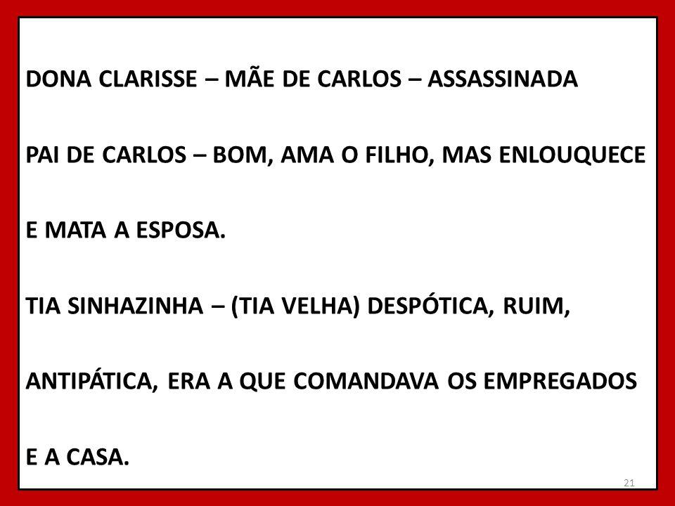 DONA CLARISSE – MÃE DE CARLOS – ASSASSINADA PAI DE CARLOS – BOM, AMA O FILHO, MAS ENLOUQUECE E MATA A ESPOSA. TIA SINHAZINHA – (TIA VELHA) DESPÓTICA,