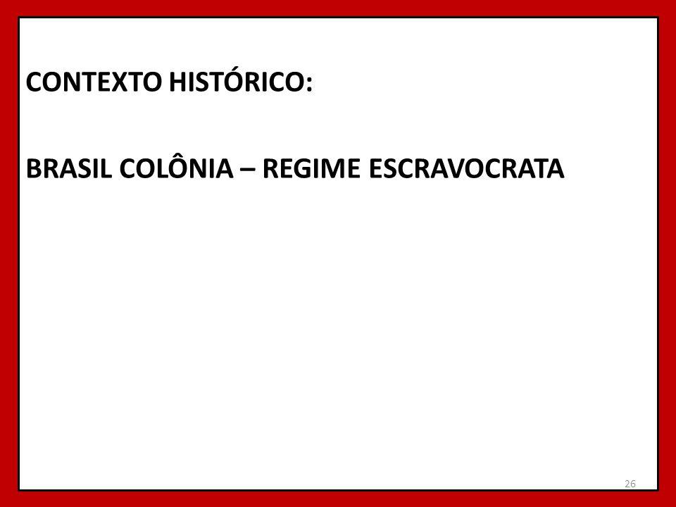 CONTEXTO HISTÓRICO: BRASIL COLÔNIA – REGIME ESCRAVOCRATA 26