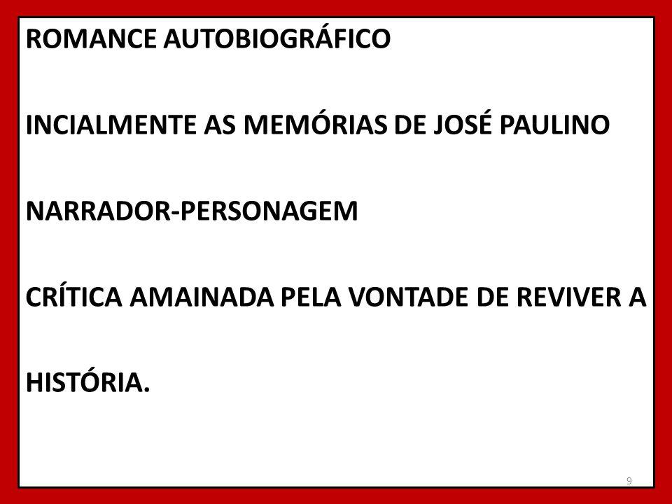 ROMANCE AUTOBIOGRÁFICO INCIALMENTE AS MEMÓRIAS DE JOSÉ PAULINO NARRADOR-PERSONAGEM CRÍTICA AMAINADA PELA VONTADE DE REVIVER A HISTÓRIA. 9