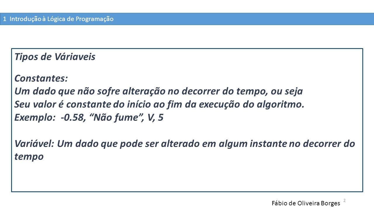 1 Introdução à Lógica de Programação Fábio de Oliveira Borges 2 Tipos de Váriaveis Constantes: Um dado que não sofre alteração no decorrer do tempo, o