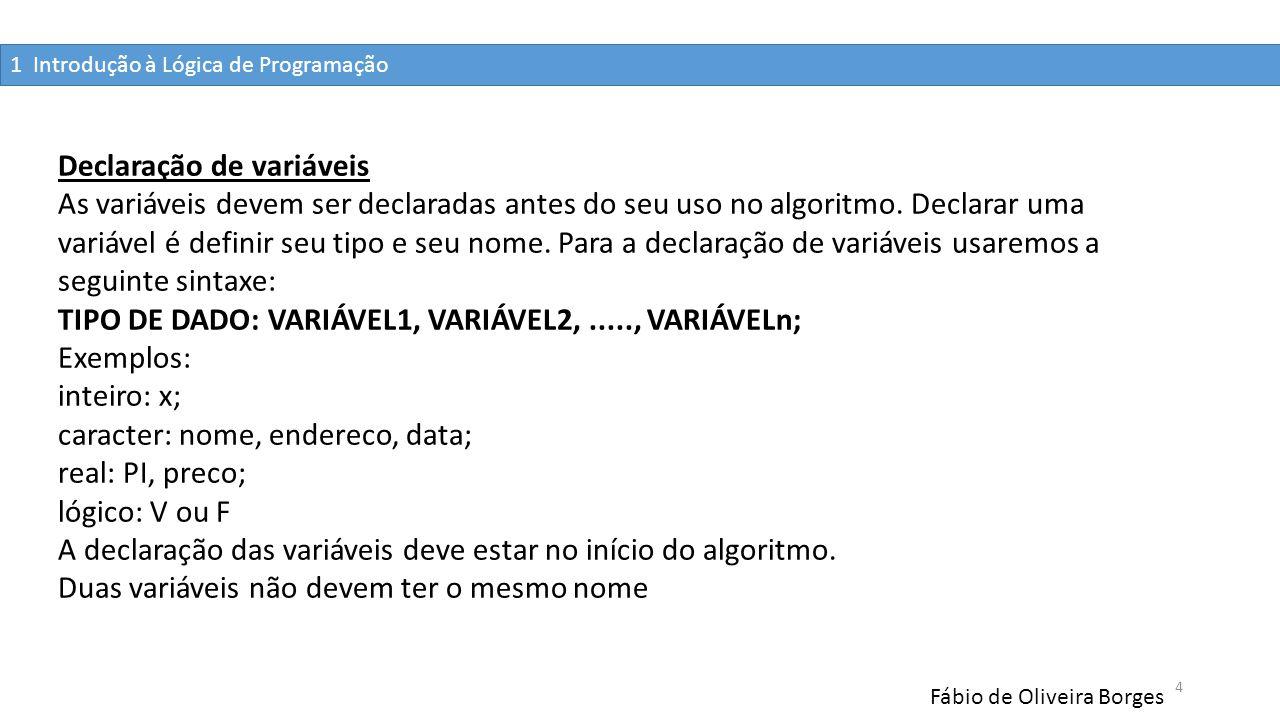 1 Introdução à Lógica de Programação Fábio de Oliveira Borges 4 Declaração de variáveis As variáveis devem ser declaradas antes do seu uso no algoritm