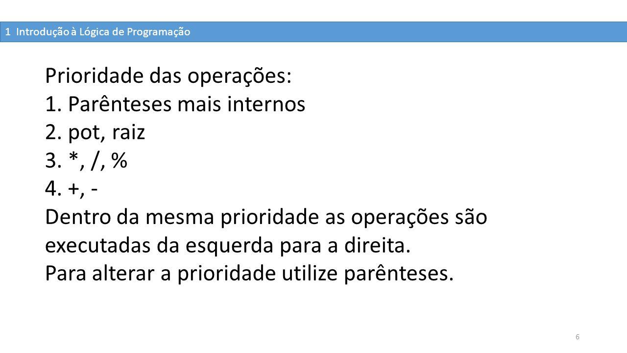 6 Prioridade das operações: 1. Parênteses mais internos 2. pot, raiz 3. *, /, % 4. +, - Dentro da mesma prioridade as operações são executadas da esqu