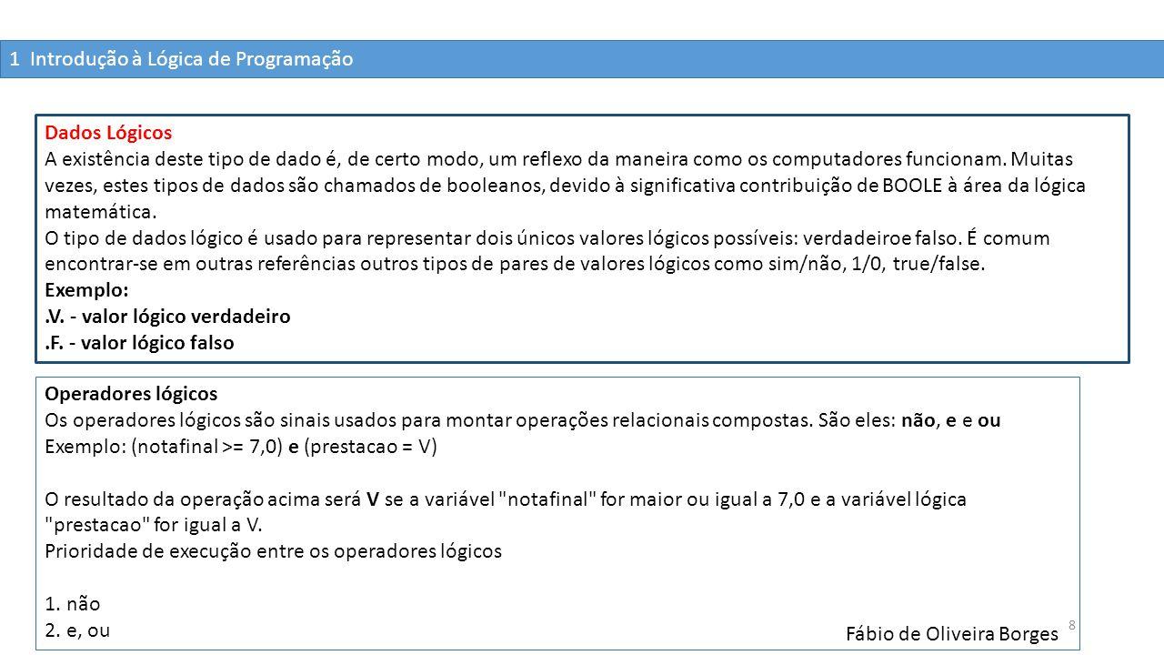 1 Introdução à Lógica de Programação Fábio de Oliveira Borges 8 Dados Lógicos A existência deste tipo de dado é, de certo modo, um reflexo da maneira
