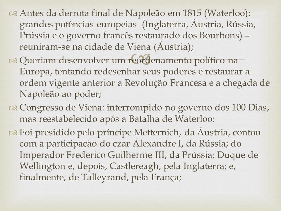   Antes da derrota final de Napoleão em 1815 (Waterloo): grandes potências europeias (Inglaterra, Áustria, Rússia, Prússia e o governo francês restaurado dos Bourbons) – reuniram-se na cidade de Viena (Áustria);  Queriam desenvolver um reordenamento político na Europa, tentando redesenhar seus poderes e restaurar a ordem vigente anterior a Revolução Francesa e a chegada de Napoleão ao poder;  Congresso de Viena: interrompido no governo dos 100 Dias, mas reestabelecido após a Batalha de Waterloo;  Foi presidido pelo príncipe Metternich, da Áustria, contou com a participação do czar Alexandre I, da Rússia; do Imperador Frederico Guilherme III, da Prússia; Duque de Wellington e, depois, Castlereagh, pela Inglaterra; e, finalmente, de Talleyrand, pela França;