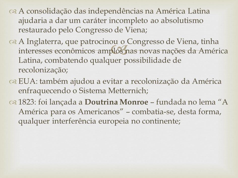   A consolidação das independências na América Latina ajudaria a dar um caráter incompleto ao absolutismo restaurado pelo Congresso de Viena;  A Inglaterra, que patrocinou o Congresso de Viena, tinha interesses econômicos amplos nas novas nações da América Latina, combatendo qualquer possibilidade de recolonização;  EUA: também ajudou a evitar a recolonização da América enfraquecendo o Sistema Metternich;  1823: foi lançada a Doutrina Monroe – fundada no lema A América para os Americanos – combatia-se, desta forma, qualquer interferência europeia no continente;