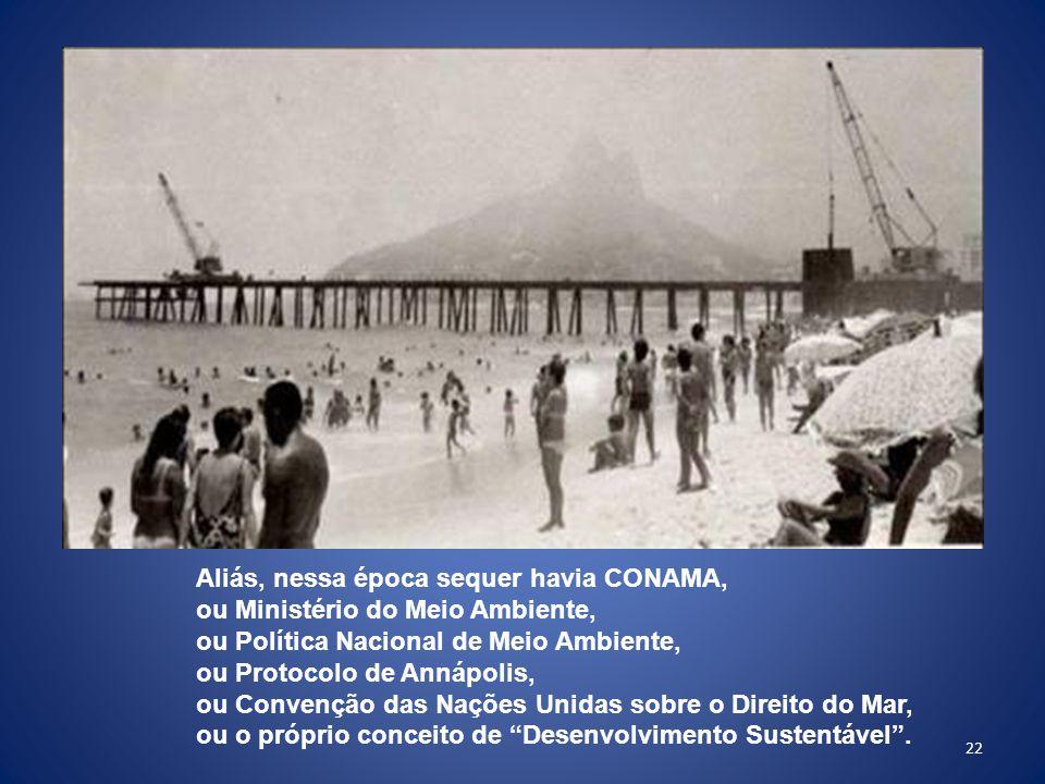 22 Aliás, nessa época sequer havia CONAMA, ou Ministério do Meio Ambiente, ou Política Nacional de Meio Ambiente, ou Protocolo de Annápolis, ou Convenção das Nações Unidas sobre o Direito do Mar, ou o próprio conceito de Desenvolvimento Sustentável .
