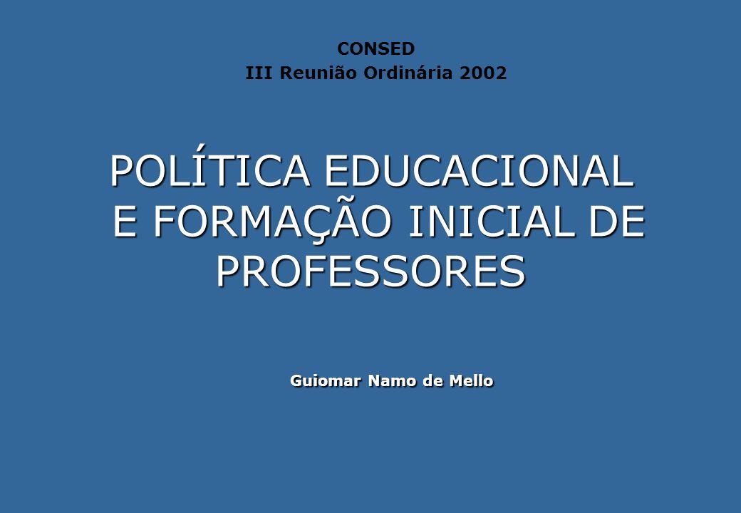 POLÍTICA EDUCACIONAL E FORMAÇÃO INICIAL DE PROFESSORES Guiomar Namo de Mello CONSED III Reunião Ordinária 2002