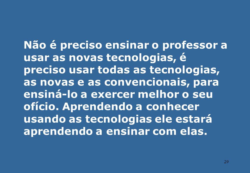 29 Não é preciso ensinar o professor a usar as novas tecnologias, é preciso usar todas as tecnologias, as novas e as convencionais, para ensiná-lo a e