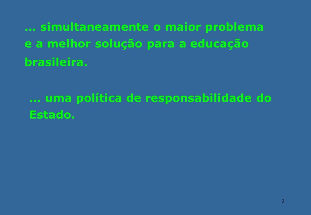 3... simultaneamente o maior problema e a melhor solução para a educação brasileira.... uma política de responsabilidade do Estado.