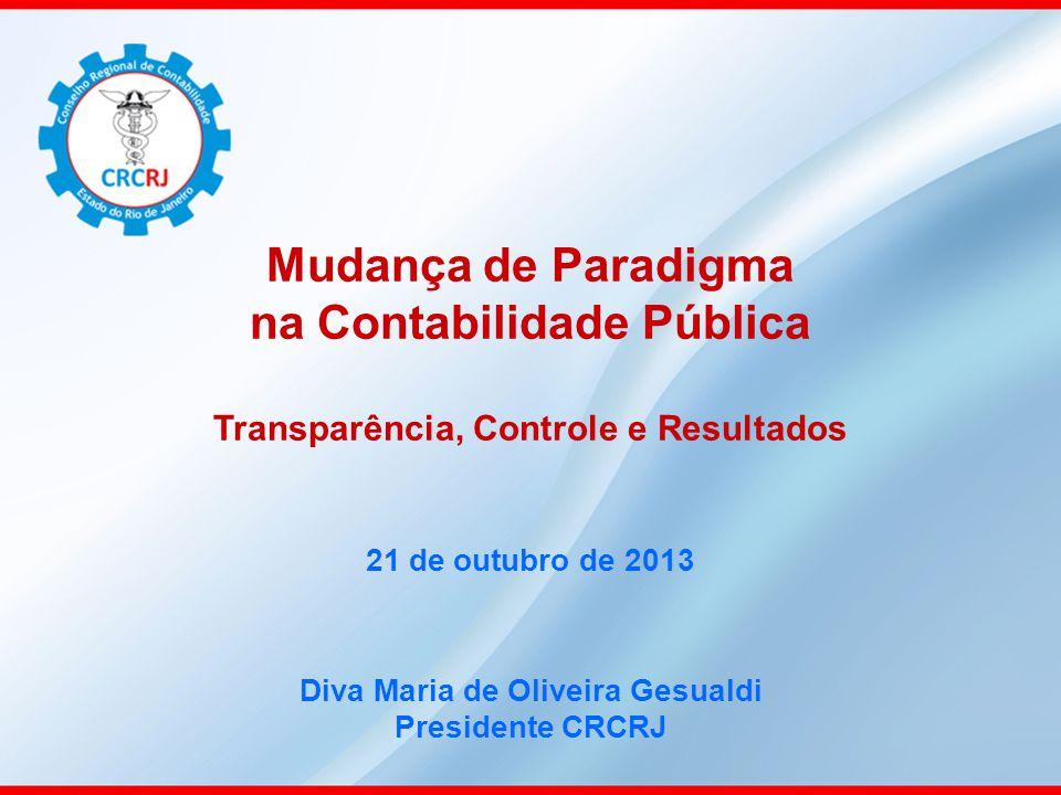 Mudança de Paradigma na Contabilidade Pública Transparência, Controle e Resultados 21 de outubro de 2013 Diva Maria de Oliveira Gesualdi Presidente CR
